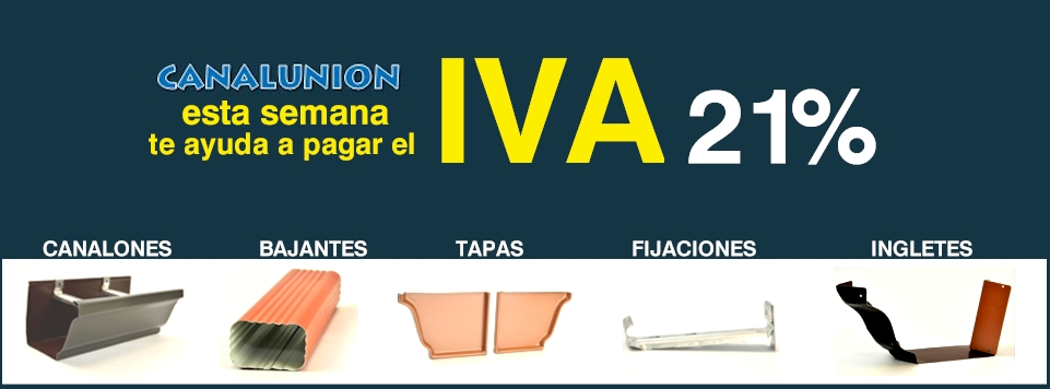 Canalunion - Esta semana te ayuda a pagar el IVA (21%). Canalones | Bajantes Canalones | Tapas Canalones | Fijaciones Canalones | Ingletes Canalones